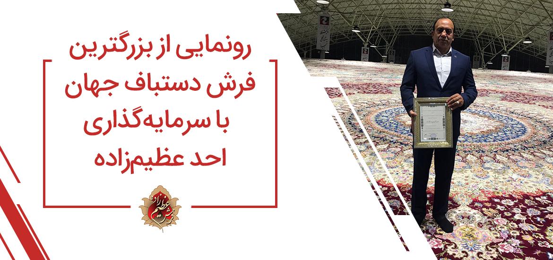رونمایی از بزرگترین فرش دستباف جهان با سرمایه گذاری احد عظیم زاده